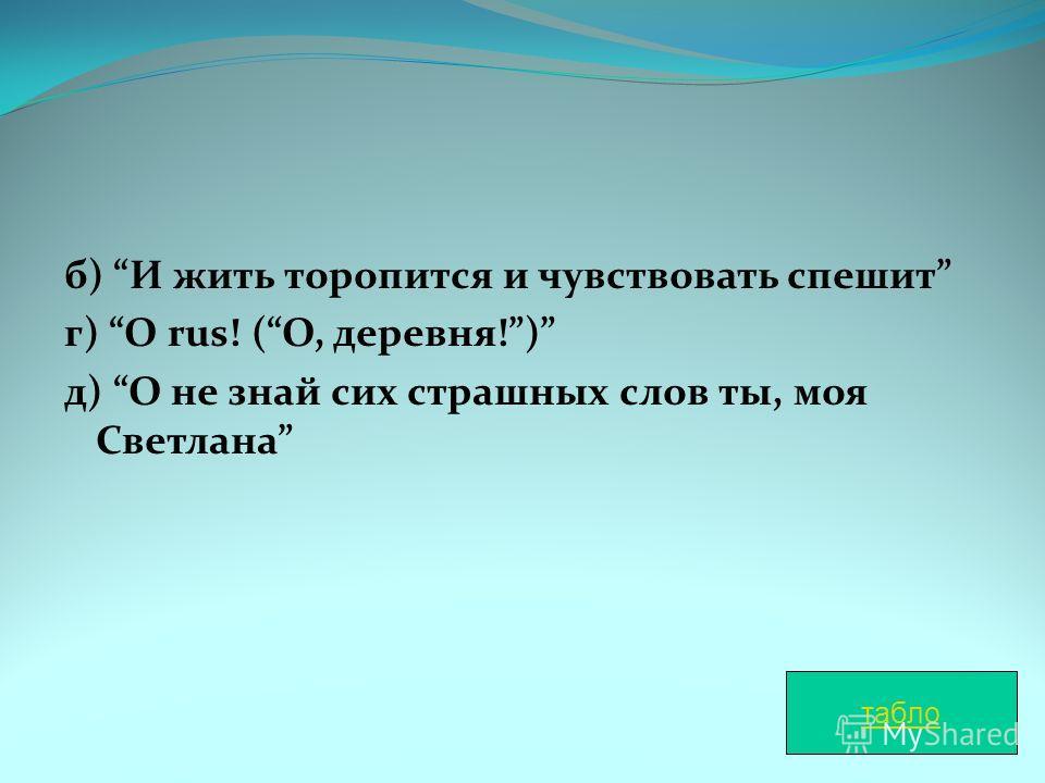 б) И жить торопится и чувствовать спешит г) O rus! (О, деревня!) д) О не знай сих страшных слов ты, моя Светлана табло
