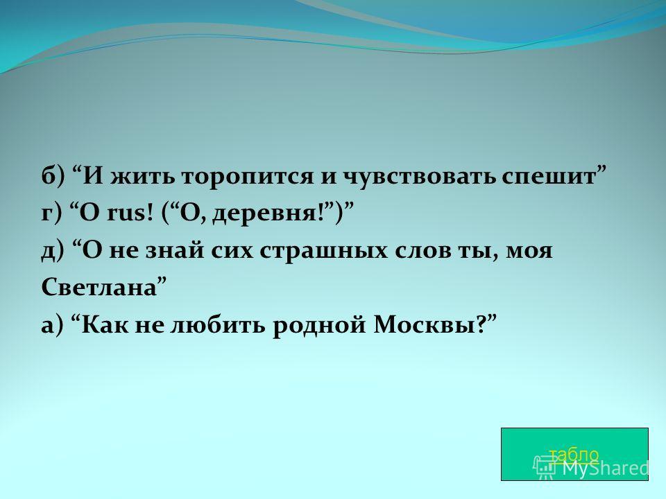 б) И жить торопится и чувствовать спешит г) O rus! (О, деревня!) д) О не знай сих страшных слов ты, моя Светлана а) Как не любить родной Москвы? табло