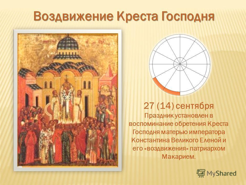 Воздвижение Креста Господня 27 (14) сентября Праздник установлен в воспоминание обретения Креста Господня матерью императора Константина Великого Еленой и его «воздвижения» патриархом Макарием.
