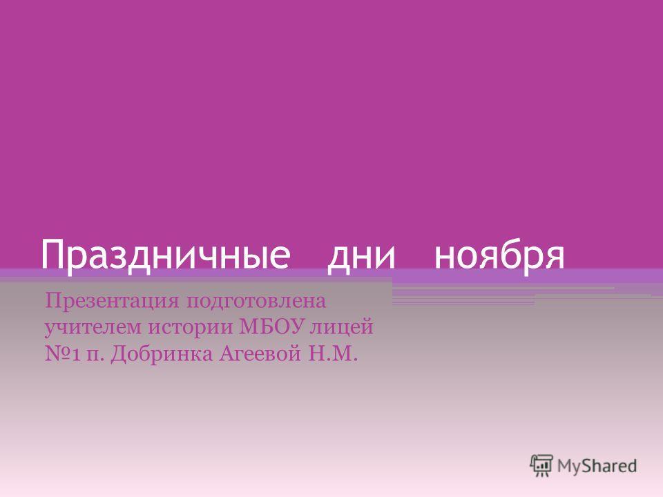 Праздничные дни ноября Презентация подготовлена учителем истории МБОУ лицей 1 п. Добринка Агеевой Н.М.