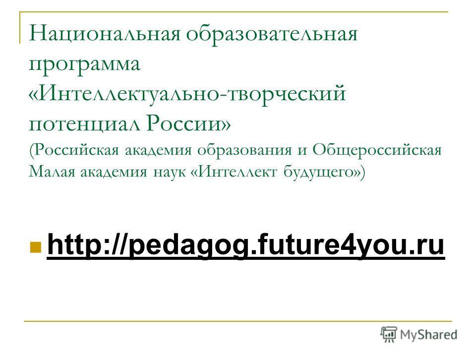 Национальная образовательная программа «Интеллектуально-творческий потенциал России» (Российская академия образования и Общероссийская Малая академия наук «Интеллект будущего») http://pedagog.future4you.ru