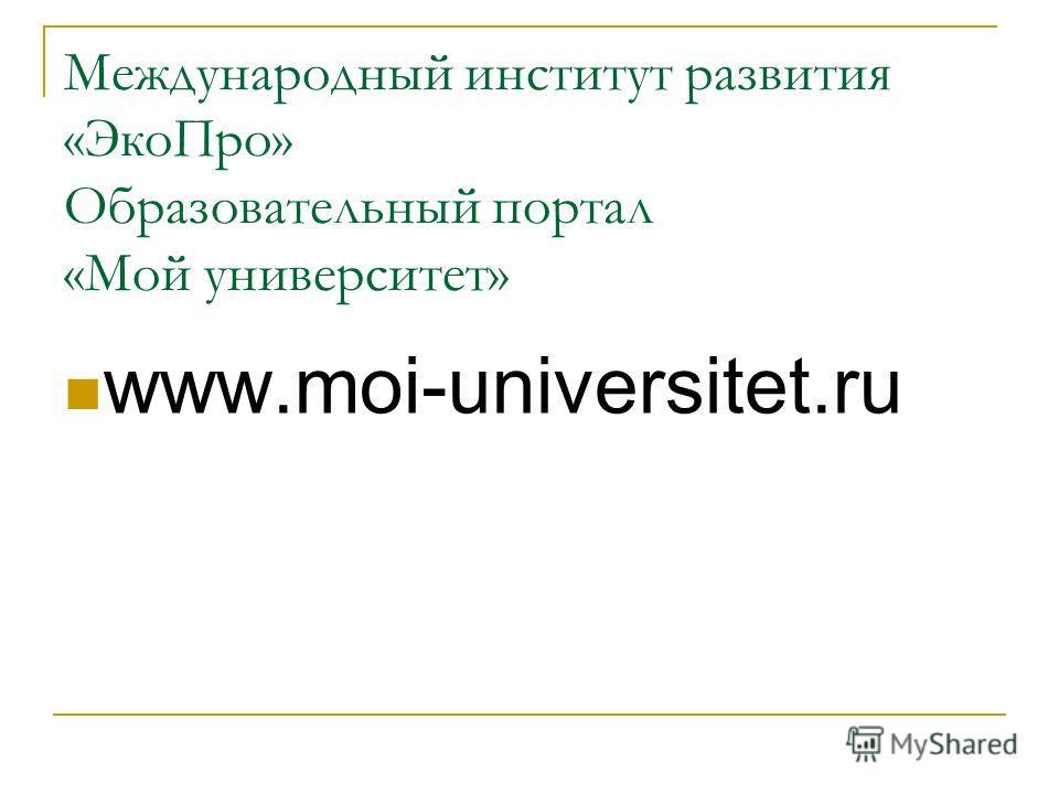 Международный институт развития «ЭкоПро» Образовательный портал «Мой университет» www.moi-universitet.ru