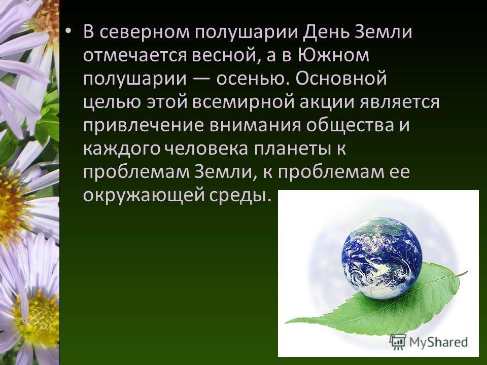 В северном полушарии День Земли отмечается весной, а в Южном полушарии осенью. Основной целью этой всемирной акции является привлечение внимания общества и каждого человека планеты к проблемам Земли, к проблемам ее окружающей среды.