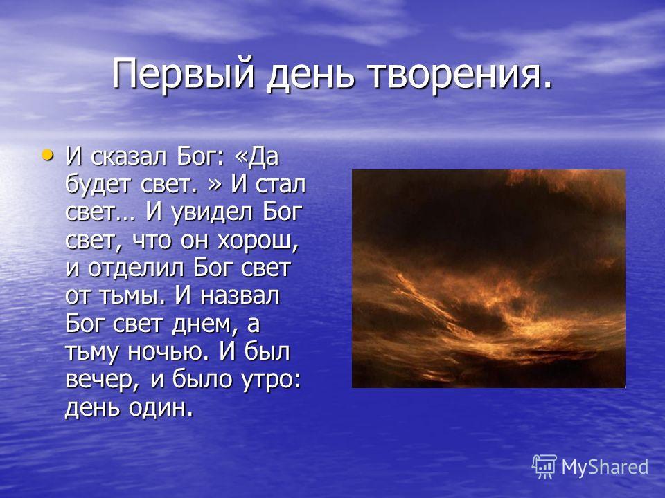 Первый день творения. И сказал Бог: «Да будет свет. » И стал свет… И увидел Бог свет, что он хорош, и отделил Бог свет от тьмы. И назвал Бог свет днем, а тьму ночью. И был вечер, и было утро: день один. И сказал Бог: «Да будет свет. » И стал свет… И