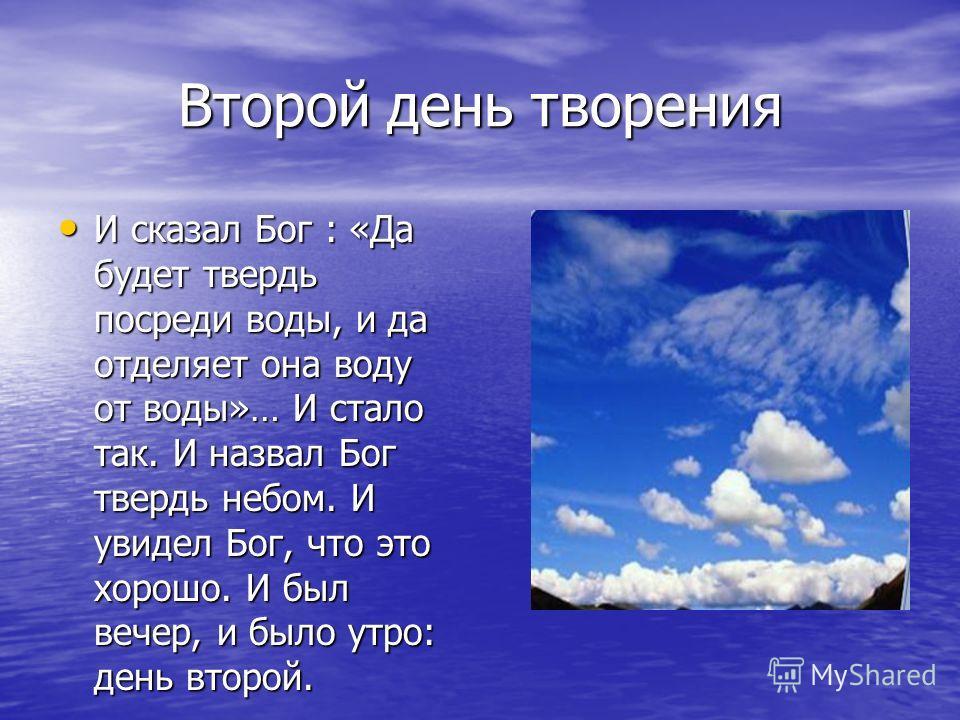 Второй день творения И сказал Бог : «Да будет твердь посреди воды, и да отделяет она воду от воды»… И стало так. И назвал Бог твердь небом. И увидел Бог, что это хорошо. И был вечер, и было утро: день второй. И сказал Бог : «Да будет твердь посреди в