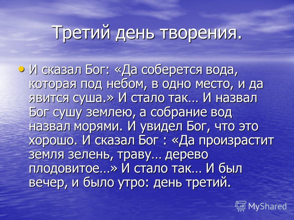 Третий день творения. И сказал Бог: «Да соберется вода, которая под небом, в одно место, и да явится суша.» И стало так… И назвал Бог сушу землею, а собрание вод назвал морями. И увидел Бог, что это хорошо. И сказал Бог : «Да произрастит земля зелень