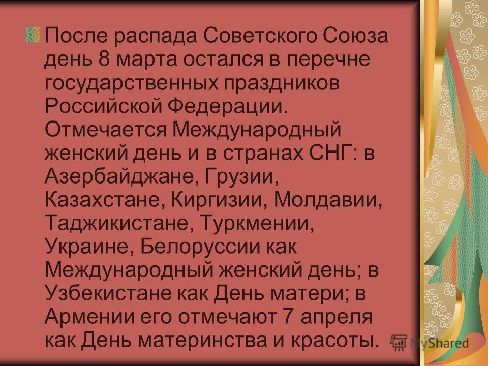 После распада Советского Союза день 8 марта остался в перечне государственных праздников Российской Федерации. Отмечается Международный женский день и в странах СНГ: в Азербайджане, Грузии, Казахстане, Киргизии, Молдавии, Таджикистане, Туркмении, Укр