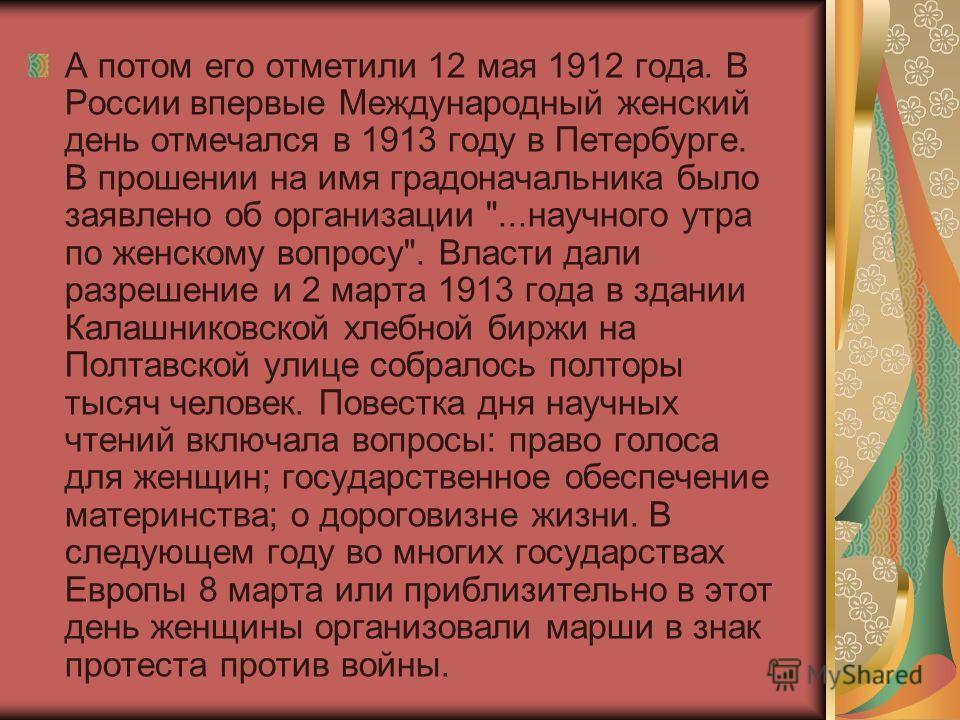 А потом его отметили 12 мая 1912 года. В России впервые Международный женский день отмечался в 1913 году в Петербурге. В прошении на имя градоначальника было заявлено об организации