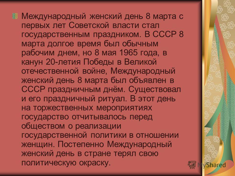 Международный женский день 8 марта с первых лет Советской власти стал государственным праздником. В СССР 8 марта долгое время был обычным рабочим днем, но 8 мая 1965 года, в канун 20-летия Победы в Великой отечественной войне, Международный женский д