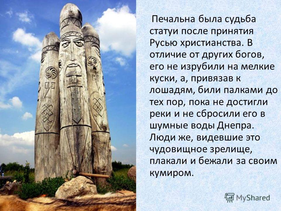 Печальна была судьба статуи после принятия Русью христианства. В отличие от других богов, его не изрубили на мелкие куски, а, привязав к лошадям, били палками до тех пор, пока не достигли реки и не сбросили его в шумные воды Днепра. Люди же, видевшие
