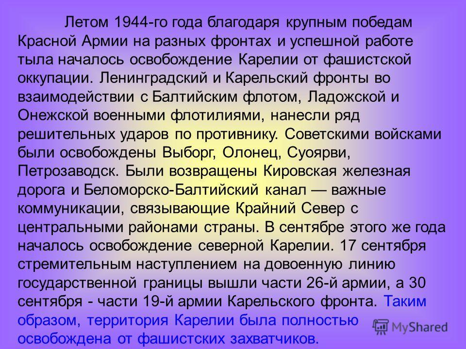 Летом 1944-го года благодаря крупным победам Красной Армии на разных фронтах и успешной работе тыла началось освобождение Карелии от фашистской оккупации. Ленинградский и Карельский фронты во взаимодействии с Балтийским флотом, Ладожской и Онежской в