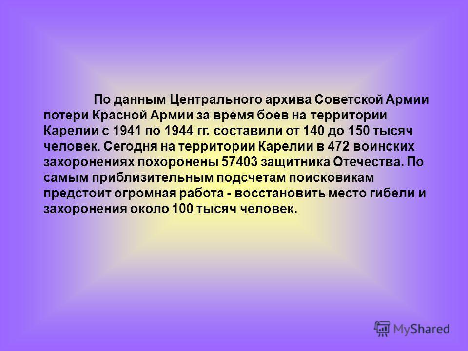 По данным Центрального архива Советской Армии потери Красной Армии за время боев на территории Карелии с 1941 по 1944 гг. составили от 140 до 150 тысяч человек. Сегодня на территории Карелии в 472 воинских захоронениях похоронены 57403 защитника Отеч