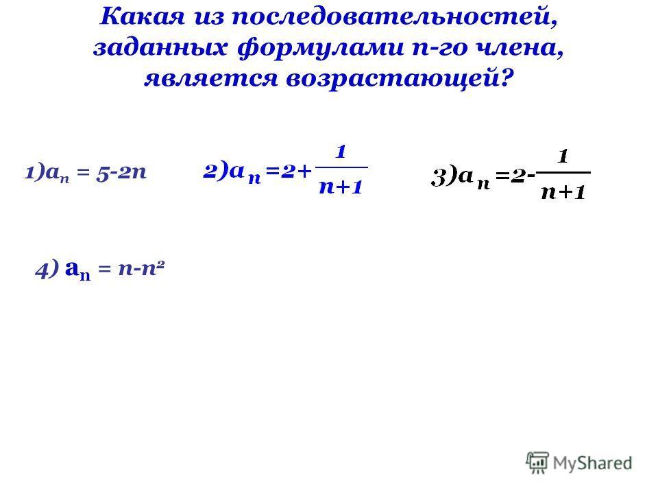 Какая из последовательностей, заданных формулами n-го члена, является возрастающей? 1)а п = 5-2п 4) а n = п-п 2