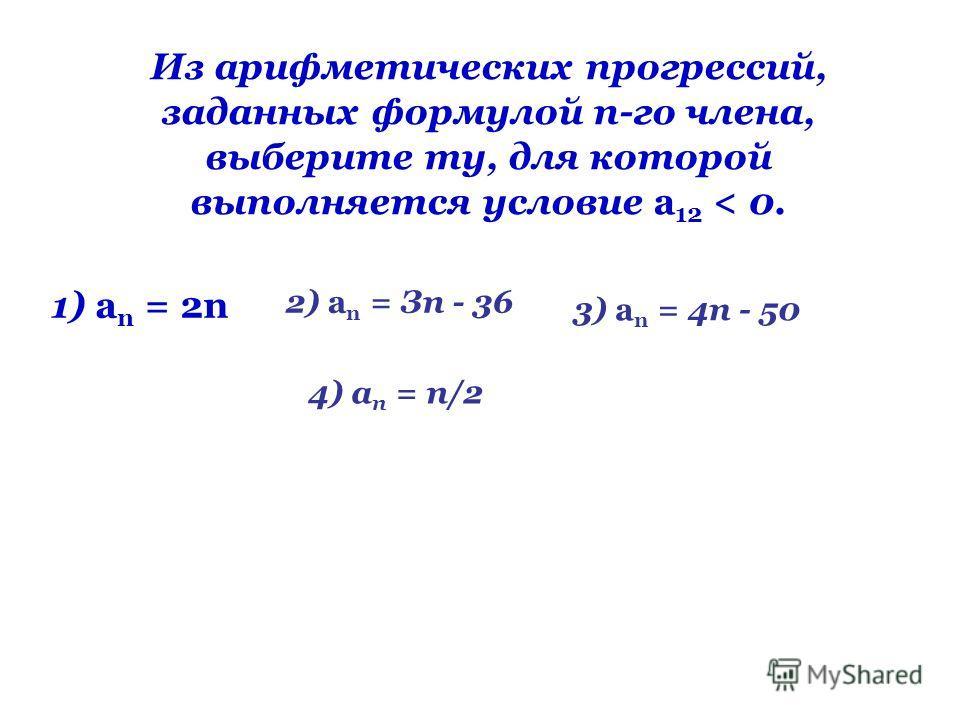 Из арифметических прогрессий, заданных формулой n-го члена, выберите ту, для которой выполняется условие а 12 < 0. 1) а n = 2n 2) а n = Зп - 36 3) а n = 4п - 50 4) а n = n/2