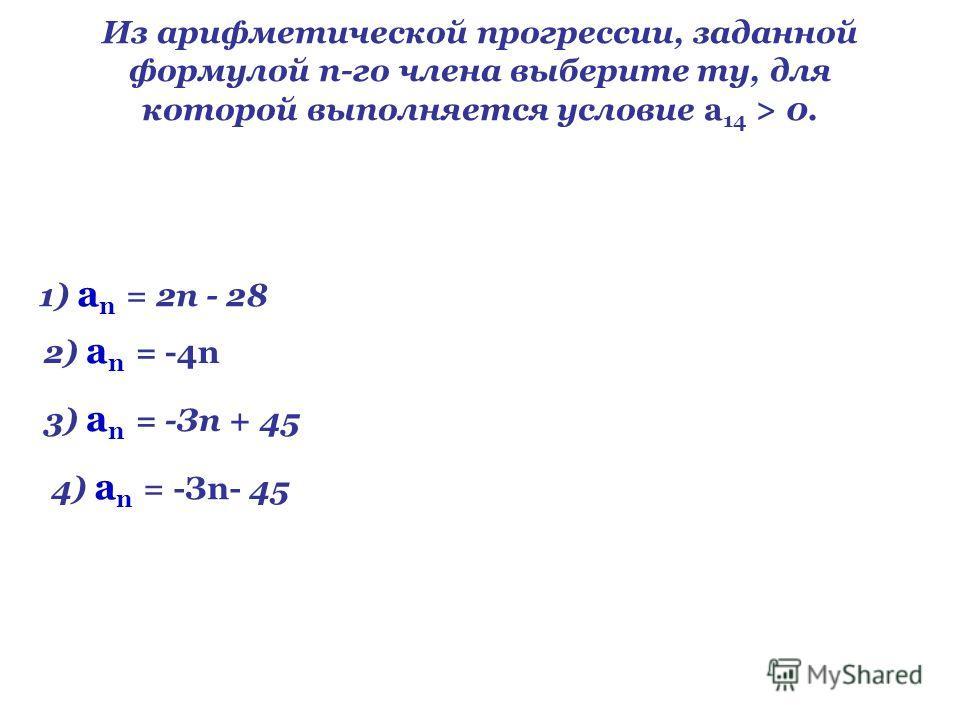 Из арифметической прогрессии, заданной формулой n-го члена выберите ту, для которой выполняется условие а 14 > 0. 1) а n = 2п - 28 2) а n = -4n 3) а n = -Зп + 45 4) а n = -Зn- 45
