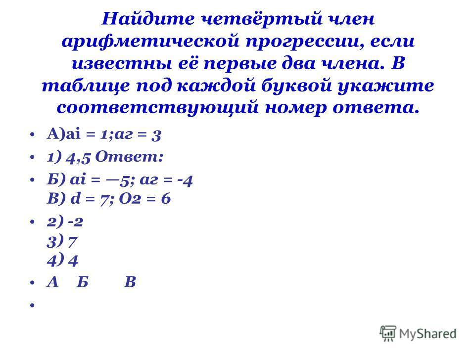 Найдите четвёртый член арифметической прогрессии, если известны её первые два члена. В таблице под каждой буквой укажите соответствующий номер ответа. A)ai = 1;аг = 3 1) 4,5 Ответ: Б) ai = 5; аг = -4 В) d = 7; О2 = 6 2) -2 3) 7 4) 4 АБВ