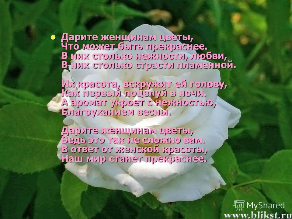 Дарите женщинам цветы, Что может быть прекраснее. В них столько нежности, любви, В них столько страсти пламенной. Их красота, вскружит ей голову, Как первый поцелуй в ночи. А аромат укроет с нежностью, Благоуханием весны. Дарите женщинам цветы, Ведь