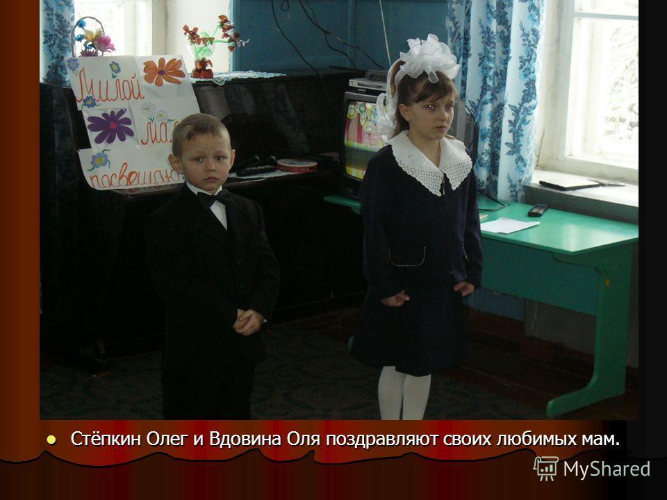 в Стёпкин Олег и Вдовина Оля поздравляют своих любимых мам. Стёпкин Олег и Вдовина Оля поздравляют своих любимых мам.