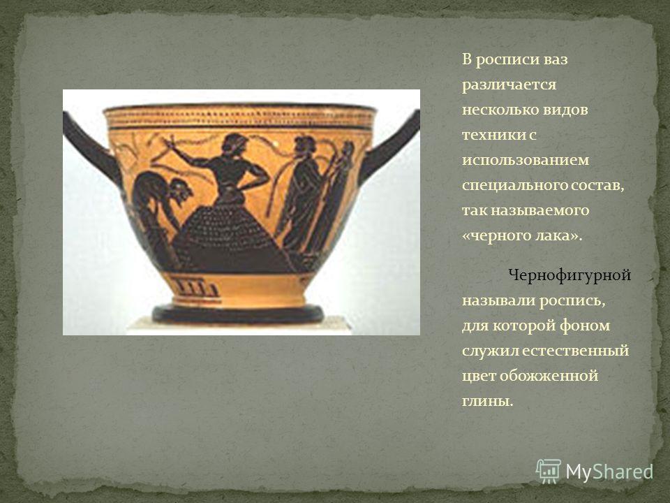 В росписи ваз различается несколько видов техники с использованием специального состав, так называемого «черного лака». Чернофигурной называли роспись, для которой фоном служил естественный цвет обожженной глины.