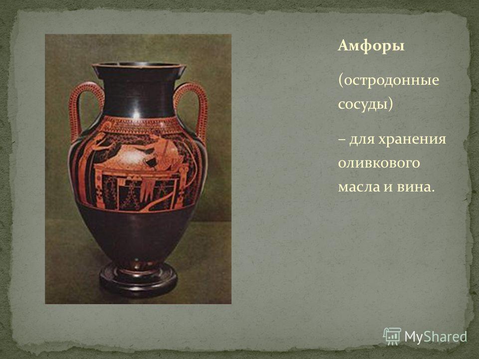Амфоры (остродонные сосуды) – для хранения оливкового масла и вина.