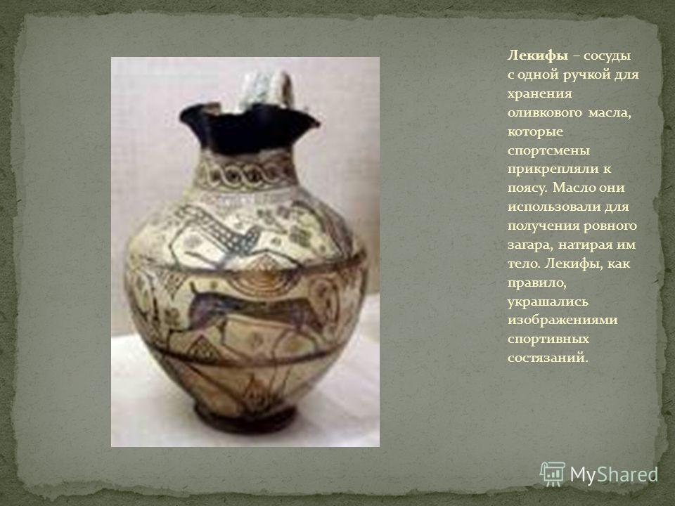 Лекифы – сосуды с одной ручкой для хранения оливкового масла, которые спортсмены прикрепляли к поясу. Масло они использовали для получения ровного загара, натирая им тело. Лекифы, как правило, украшались изображениями спортивных состязаний.