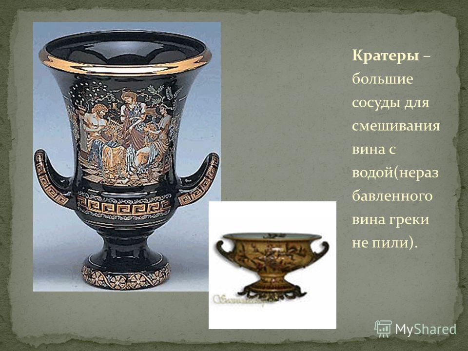 Кратеры – большие сосуды для смешивания вина с водой(нераз бавленного вина греки не пили).