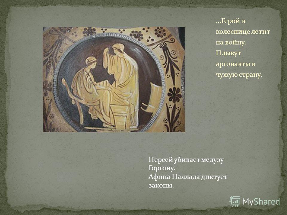 ...Герой в колеснице летит на войну. Плывут аргонавты в чужую страну. Персей убивает медузу Горгону. Афина Паллада диктует законы.
