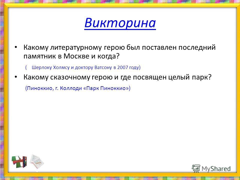 Викторина Какому литературному герою был поставлен последний памятник в Москве и когда? ( Шерлоку Холмсу и доктору Ватсону в 2007 году) Какому сказочному герою и где посвящен целый парк? (Пиноккио, г. Коллоди «Парк Пиноккио»)