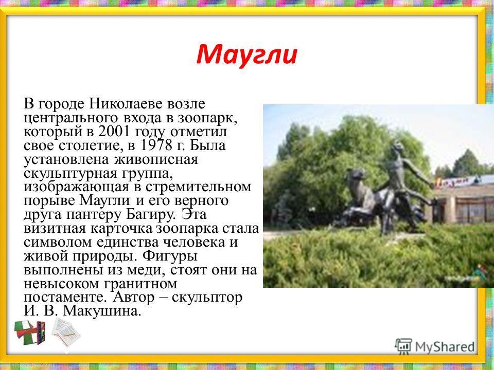 Маугли В городе Николаеве возле центрального входа в зоопарк, который в 2001 году отметил свое столетие, в 1978 г. Была установлена живописная скульптурная группа, изображающая в стремительном порыве Маугли и его верного друга пантеру Багиру. Эта виз