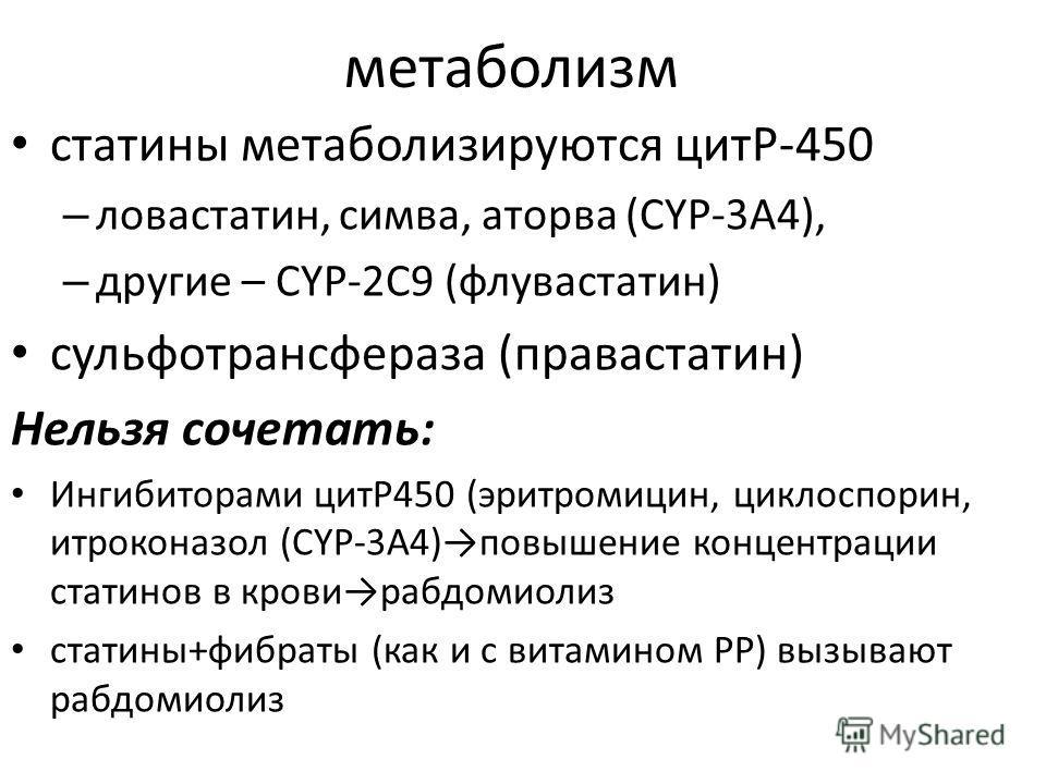 метаболизм статины метаболизируются цитP-450 – ловастатин, симва, аторва (CYP-3A4), – другие – CYP-2C9 (флувастатин) сульфотрансфераза (правастатин) Нельзя сочетать: Ингибиторами цитР450 (эритромицин, циклоспорин, итроконазол (CYP-3A4)повышение конце