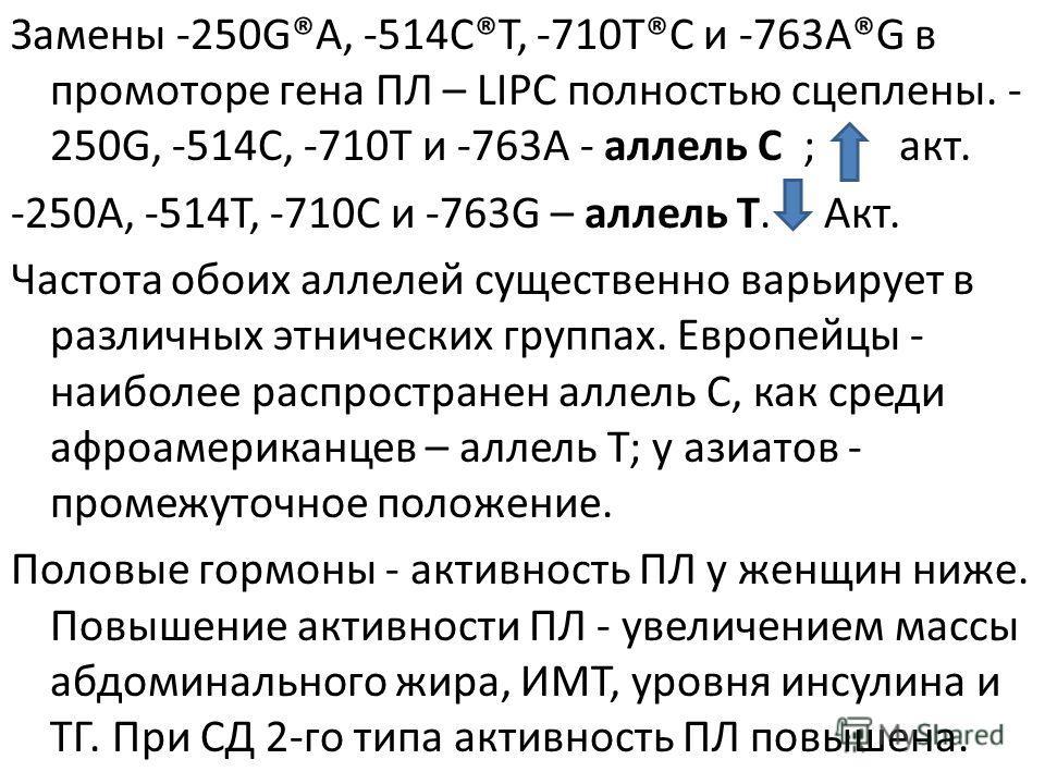 Замены -250G®A, -514C®T, -710T®C и -763A®G в промоторе гена ПЛ – LIPС полностью сцеплены. - 250G, -514C, -710T и -763A - аллель С ; акт. -250A, -514T, -710C и -763G – аллель Т. Акт. Частота обоих аллелей существенно варьирует в различных этнических г