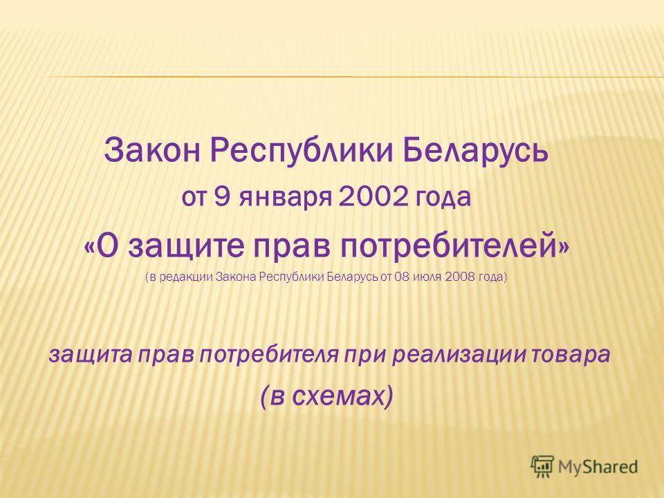 Закон Республики Беларусь от 9 января 2002 года «О защите прав потребителей» (в редакции Закона Республики Беларусь от 08 июля 2008 года) защита прав потребителя при реализации товара (в схемах)