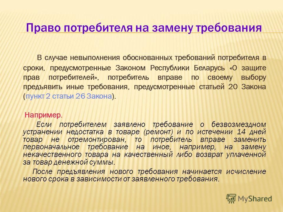 Право потребителя на замену требования В случае невыполнения обоснованных требований потребителя в сроки, предусмотренные Законом Республики Беларусь «О защите прав потребителей», потребитель вправе по своему выбору предъявить иные требования, предус