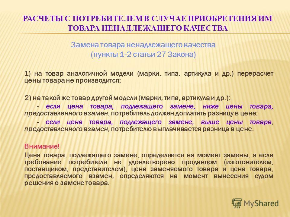 РАСЧЕТЫ С ПОТРЕБИТЕЛЕМ В СЛУЧАЕ ПРИОБРЕТЕНИЯ ИМ ТОВАРА НЕНАДЛЕЖАЩЕГО КАЧЕСТВА Замена товара ненадлежащего качества (пункты 1-2 статьи 27 Закона) 1) на товар аналогичной модели (марки, типа, артикула и др.) перерасчет цены товара не производится; 2) н
