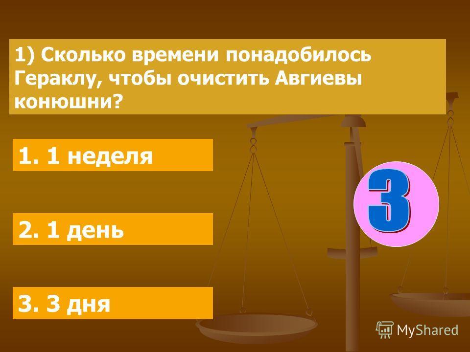 1) Сколько времени понадобилось Гераклу, чтобы очистить Авгиевы конюшни? 1. 1 неделя 2. 1 день 3. 3 дня