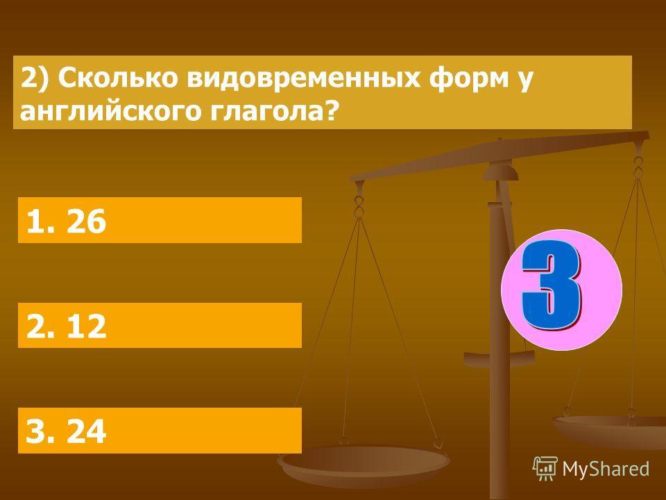 2) Сколько видовременных форм у английского глагола? 1. 26 2. 12 3. 24