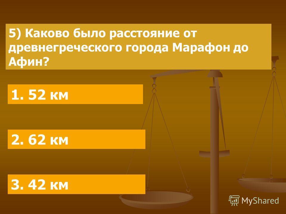 5) Каково было расстояние от древнегреческого города Марафон до Афин? 1. 52 км 2. 62 км 3. 42 км