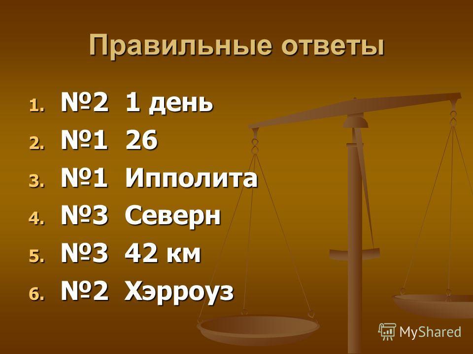 Правильные ответы 1. 2 1 день 2. 1 26 3. 1 Ипполита 4. 3 Северн 5. 3 42 км 6. 2 Хэрроуз