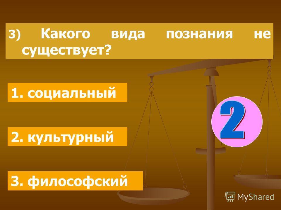 3) Какого вида познания не существует? 1. социальный 2. культурный 3. философский