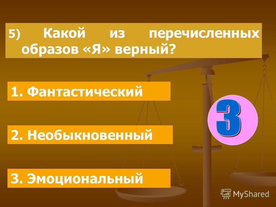 5) Какой из перечисленных образов «Я» верный? 1. Фантастический 2. Необыкновенный 3. Эмоциональный