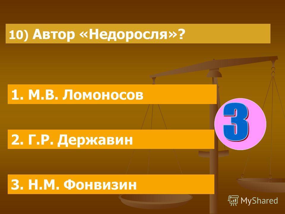 10) Автор «Недоросля»? 1. М.В. Ломоносов 2. Г.Р. Державин 3. Н.М. Фонвизин