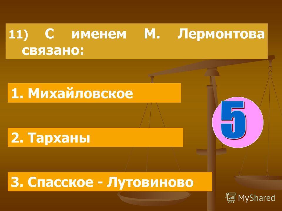 11) С именем М. Лермонтова связано: 1. Михайловское 2. Тарханы 3. Спасское - Лутовиново