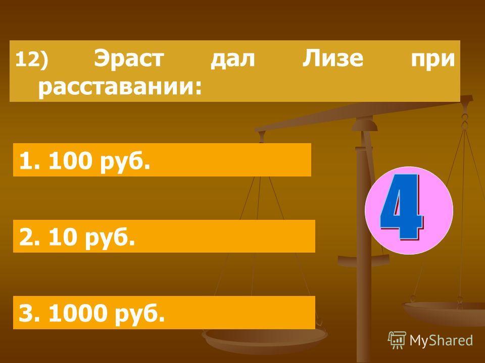 12) Эраст дал Лизе при расставании: 1. 100 руб. 2. 10 руб. 3. 1000 руб.