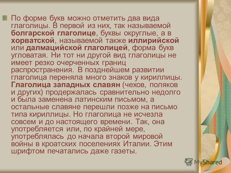 По форме букв можно отметить два вида глаголицы. В первой из них, так называемой болгарской глаголице, буквы округлые, а в хорватской, называемой также иллирийской или далмацийской глаголицей, форма букв угловатая. Ни тот ни другой вид глаголицы не и