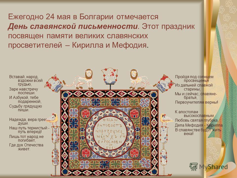 Ежегодно 24 мая в Болгарии отмечается День славянской письменности. Этот праздник посвящен памяти великих славянских просветителей – Кирилла и Мефодия. Вставай, народ, вздохни всей грудью, Заре навстречу поспеши. И Азбукой, тебе подаренной, Судьбу гр