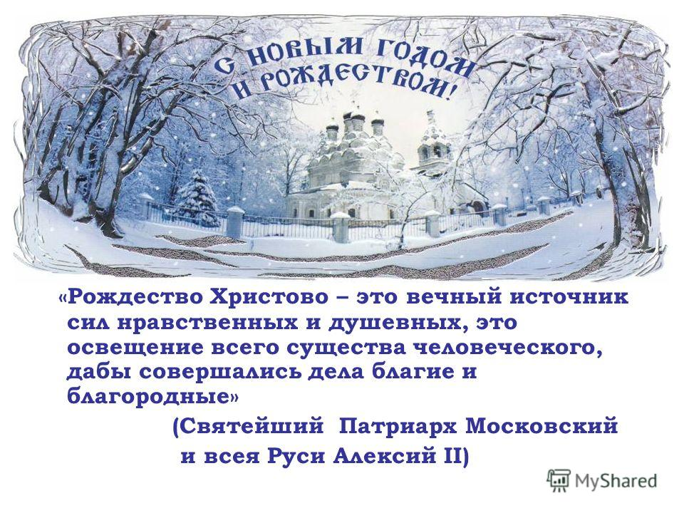«Рождество Христово – это вечный источник сил нравственных и душевных, это освещение всего существа человеческого, дабы совершались дела благие и благородные» (Святейший Патриарх Московский и всея Руси Алексий II)