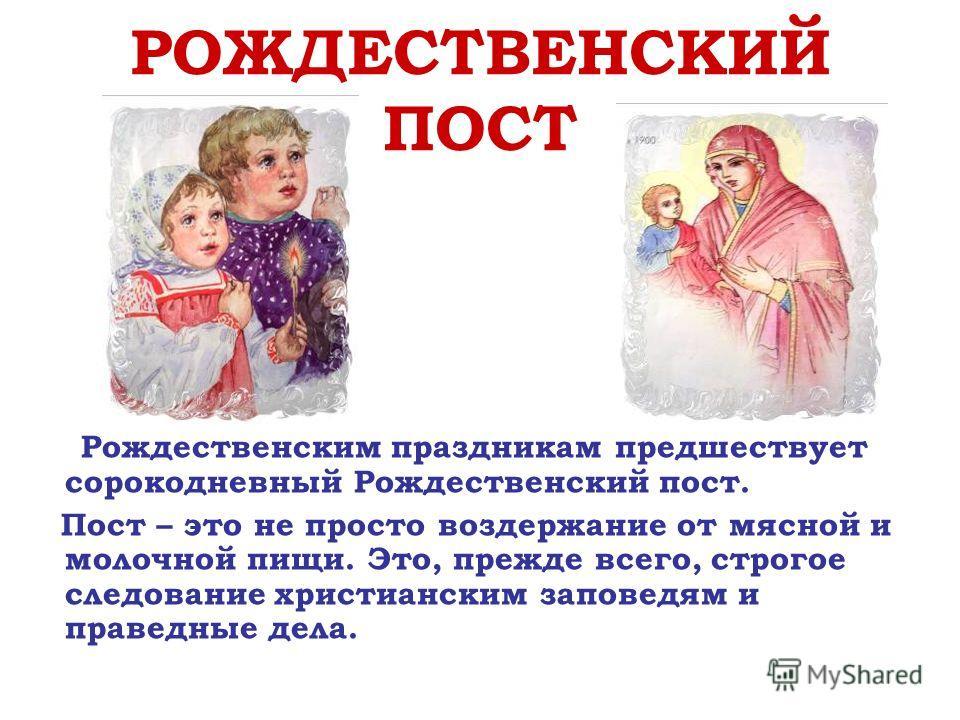 РОЖДЕСТВЕНСКИЙ ПОСТ Рождественским праздникам предшествует сорокодневный Рождественский пост. Пост – это не просто воздержание от мясной и молочной пищи. Это, прежде всего, строгое следование христианским заповедям и праведные дела.