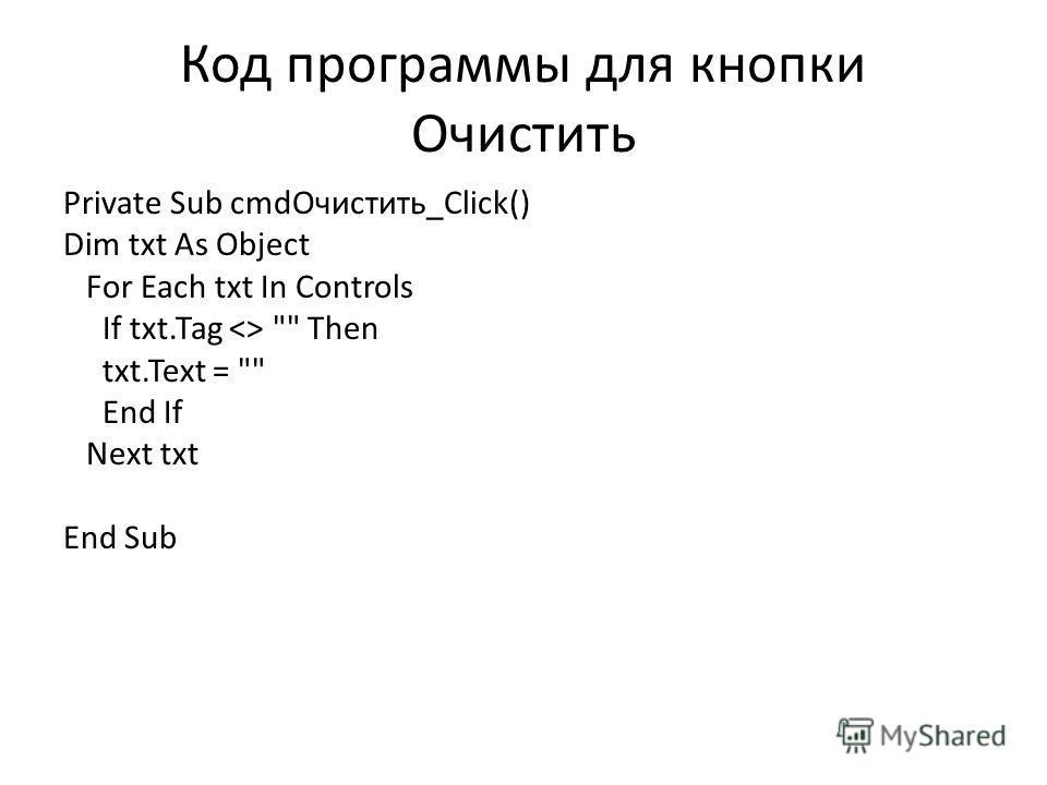Код программы для кнопки Очистить Private Sub cmdОчистить_Click() Dim txt As Object For Each txt In Controls If txt.Tag   Then txt.Text =  End If Next txt End Sub