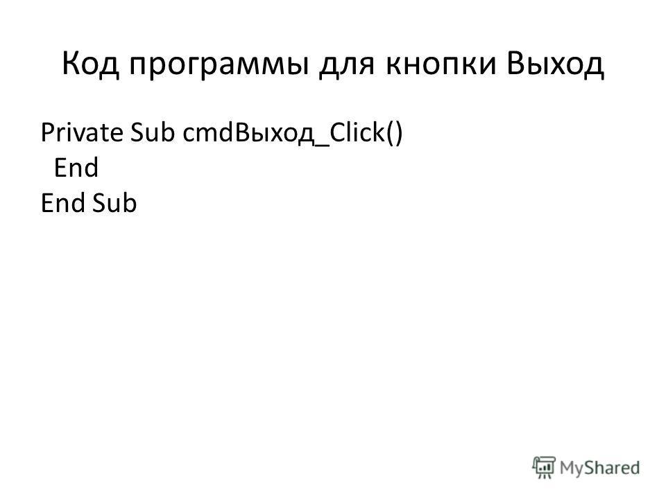 Код программы для кнопки Выход Private Sub cmdВыход_Click() End End Sub
