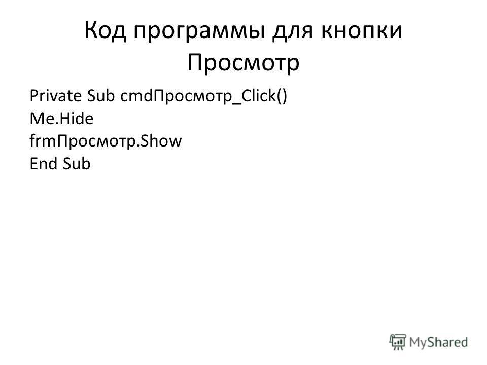 Код программы для кнопки Просмотр Private Sub cmdПросмотр_Click() Me.Hide frmПросмотр.Show End Sub